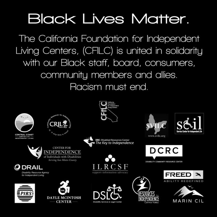 Black & white graphic with CA ILCs logo's and the statement: Black Lives Matter. The California Foundation for Independent Living Centers, (CFILC) is united in solidarity with our Black staff, board, consumers, community members and allies. Racism must end